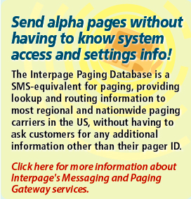 Interpage's Paging Database  allows Messaging and Paging Gateway customers to send alpha and numeric  messages without knowing the paging carrier and/or access numbers.  Messages can be sent with just a PagerID or local pager number and the  Interpage Paging Database will direct messages to the correct paging  system. Click here for additional details.