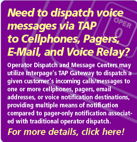 Interpage Operator Dispatch and Message Center Service interconnects your operators, messaging systems, and other services which dispatch via TAP (TAP/IXO) with cell phones/sms, e-mail, pagers, voice notification and fax recipients, without any  equipment or software to buy. Click here for additional details on  Interpage's TAP integration services.