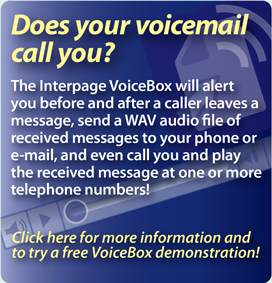 Interpage Voicemail service which offers notification of hangup calls and all other messages received with CallerID to cellphones, SMS, email and pagers, and will even send a voice/WAV file to your phone or email and call you with your new messages!. Click here for details.